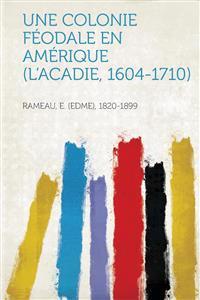 Une Colonie Feodale En Amerique (L'Acadie, 1604-1710)