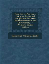 Food for Reflection: Being an Historical Comparison Between Mohammedanism and Christianity - Primary Source Edition