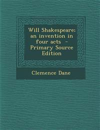 Will Shakespeare; An Invention in Four Acts - Primary Source Edition