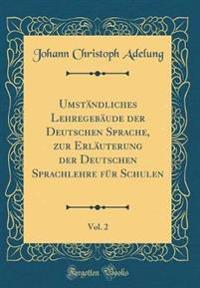 Umständliches Lehregebäude der Deutschen Sprache, zur Erläuterung der Deutschen Sprachlehre für Schulen, Vol. 2 (Classic Reprint)