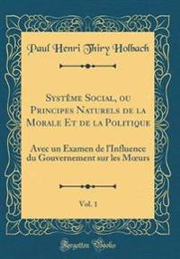 Systême Social, ou Principes Naturels de la Morale Et de la Politique, Vol. 1