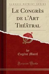 Le Congrès de l'Art Théâtral (Classic Reprint)