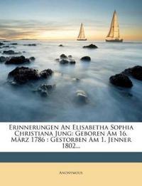 Erinnerungen An Elisabetha Sophia Christiana Jung: Geboren Am 16. März 1786 : Gestorben Am 1. Jenner 1802...