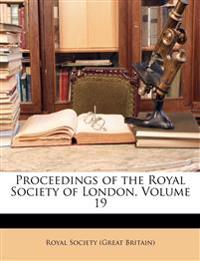 Proceedings of the Royal Society of London, Volume 19