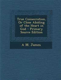True Consecration, or Close Abiding of the Heart in God - Primary Source Edition