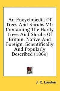 An Encyclopedia Of Trees And Shrubs V1: Containing The Hardy Trees And Shrubs Of Britain, Native And Foreign, Scientifically And Popularly Described (