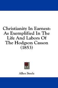 Christianity In Earnest: As Exemplified In The Life And Labors Of The Hodgson Casson (1853)
