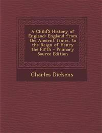 A Child'S History of England: England from the Ancient Times, to the Reign of Henry the Fifth - Primary Source Edition