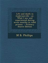 Life and Death in Andersonville: Or, What I Saw and Experienced During Seven Months in Rebel Prisons