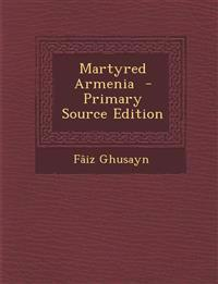 Martyred Armenia  - Primary Source Edition