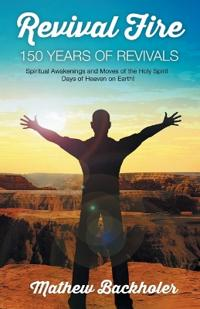 Revival Fire - 150 Years of Revivals, Spiritual Awakenings and Moves of the Holy Spirit