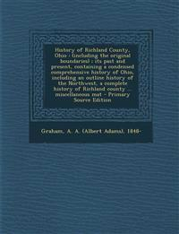 History of Richland County, Ohio: (Including the Original Boundaries); Its Past and Present, Containing a Condensed Comprehensive History of Ohio, Inc