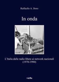 In Onda: L'Italia Dalle Radio Libere AI Network Nazionali (1970-1990)