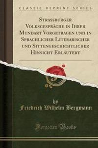 Strassburger Volksgesprache in Ihrer Mundart Vorgetragen Und in Sprachlicher Literarischer Und Sittengeschichtlicher Hinsicht Erlautert (Classic Reprint)