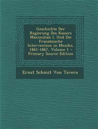 Geschichte Der Regierung Des Kaisers Maximilian I. Und Die Französische Intervention in Mexiko, 1861-1867, Volume 1