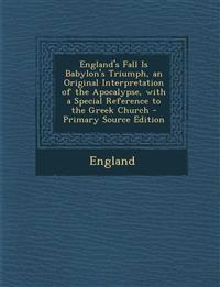 England's Fall Is Babylon's Triumph, an Original Interpretation of the Apocalypse, with a Special Reference to the Greek Church