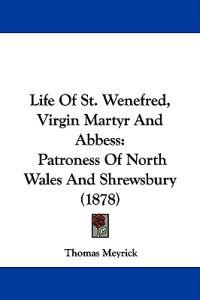 Life of St. Wenefred, Virgin Martyr and Abbess