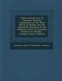 Public School Laws of Louisiana: Sanitary Regulations of the State Board of Health and the Important Decisions of the Supreme Court of Louisiana Relat