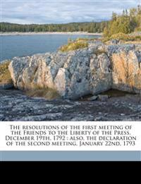 The resolutions of the first meeting of the Friends to the Liberty of the Press, December 19th, 1792 : also, the declaration of the second meeting, Ja