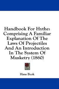 Handbook For Hythe: Comprising A Familiar Explanation Of The Laws Of Projectiles And An Introduction In The System Of Musketry (1860)