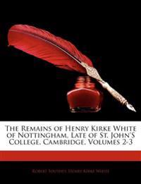 The Remains of Henry Kirke White of Nottingham, Late of St. John's College, Cambridge, Volumes 2-3