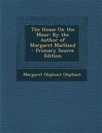The House On the Moor: By the Author of Margaret Maitland - Primary Source Edition