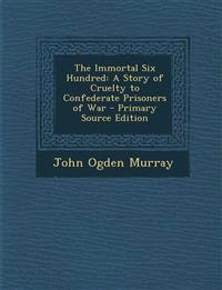 The Immortal Six Hundred: A Story of Cruelty to Confederate Prisoners of War - Primary Source Edition