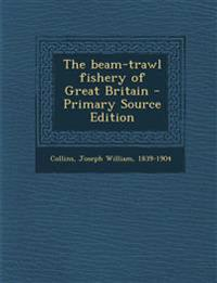 The Beam-Trawl Fishery of Great Britain - Primary Source Edition