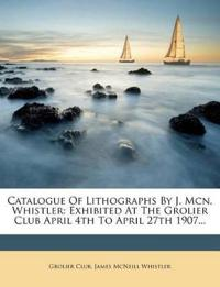 Catalogue Of Lithographs By J. Mcn. Whistler: Exhibited At The Grolier Club April 4th To April 27th 1907...