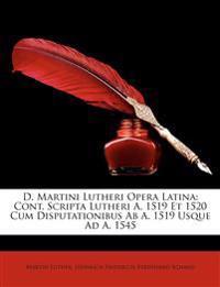 D. Martini Lutheri Opera Latina: Cont. Scripta Lutheri A. 1519 Et 1520 Cum Disputationibus AB A. 1519 Usque Ad A. 1545