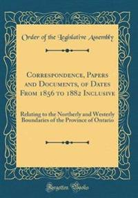 Correspondence, Papers and Documents, of Dates From 1856 to 1882 Inclusive