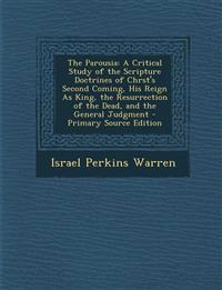 The Parousia: A Critical Study of the Scripture Doctrines of Chrst's Second Coming, His Reign as King, the Resurrection of the Dead,