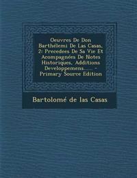 Oeuvres De Don Barthélemi De Las Casas, 2: Precedees De Sa Vie Et Acompagnées De Notes Historiques, Additions Developpemens......