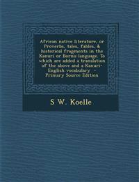 African native literature, or Proverbs, tales, fables, & historical fragments in the Kanuri or Bornu language. To which are added a translation of