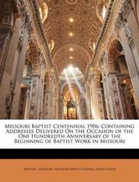 Missouri Baptist Centennial 1906: Containing Addresses Delivered On the Occasion of the One Hundredth Anniversary of the Beginning of Baptist Work in