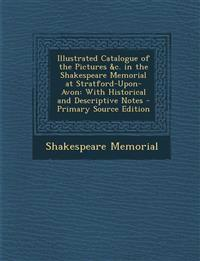 Illustrated Catalogue of the Pictures &c. in the Shakespeare Memorial at Stratford-Upon-Avon: With Historical and Descriptive Notes