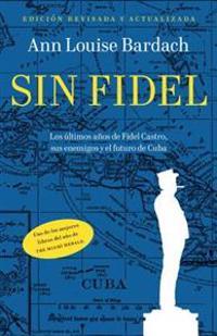 Sin Fidel: Los Ultimos Anos de Fidel Castro, Sus Enemigos y el Futura de Cuba = Without Fidel