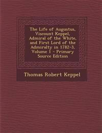 Life of Augustus, Viscount Keppel, Admiral of the White, and First Lord of the Admiralty in 1782-3, Volume 1