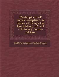 Masterpieces of Greek Sculpture: A Series of Essays On the History of Art - Primary Source Edition