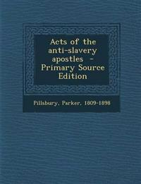Acts of the anti-slavery apostles  - Primary Source Edition