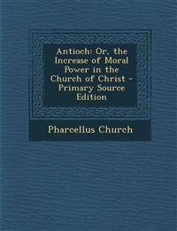 Antioch: Or, the Increase of Moral Power in the Church of Christ