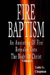 Fire Baptism: An Anointing of Fire Revealed Unto the Body of Christ