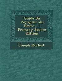 Guide Du Voyageur Au Havre... - Primary Source Edition