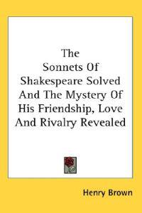 The Sonnets of Shakespeare Solved And the Mystery of His Friendship, Love And Rivalry Revealed