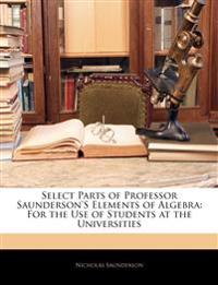 Select Parts of Professor Saunderson's Elements of Algebra: For the Use of Students at the Universities