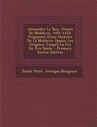 Alexandre Le Bon, Prince de Moldavie, 1401-1433: Fragment D'Une Histoire de La Moldavie Depuis Les Origines Jusqu'a La Fin Du Xve Siecle - Primary Sou