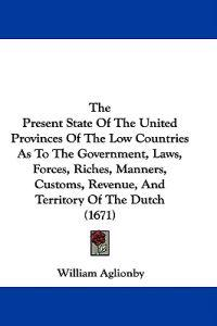 The Present State Of The United Provinces Of The Low Countries As To The Government, Laws, Forces, Riches, Manners, Customs, Revenue, And Territory Of
