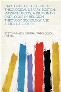 Catalogue of the General Theological Library, Boston, Massachusetts; a Dictionary Catalogue of Religion, Theology, Sociology and Allied Literature