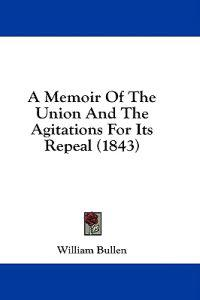 A Memoir Of The Union And The Agitations For Its Repeal (1843)