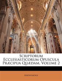 Scriptorum Ecclesiasticorum Opuscula Præcipua Quædam, Volume 2